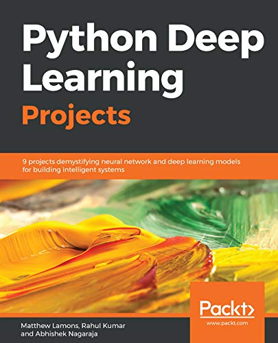 Python Deep Learning Projects: 9 projects demystifying neural network and deep learning models for building intelligent systems by Matthew Lamons , Rahul Kumar