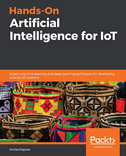 Hands-On Artificial Intelligence for IoT: Expert machine learning and deep learning techniques for developing smarter IoT systems by Amita Kapoor