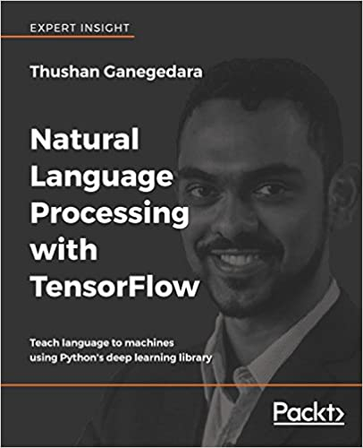 Natural Language Processing with TensorFlow: Teach language to machines using Python's deep learning library 1st Edition by Thushan Ganegedara