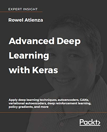 Advanced Deep Learning with Keras: Apply deep learning techniques, autoencoders, GANs, variational autoencoders, deep reinforcement learning, policy gradients, and more by Rowel Atienza