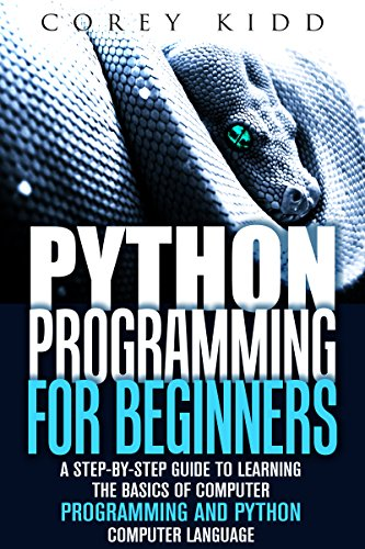 Python Programming for Beginners: A Step-by-Step Guide to Learning the Basics of Computer Programming and Python Computer Language (Computer Programming & Python Language) by Corey Kidd