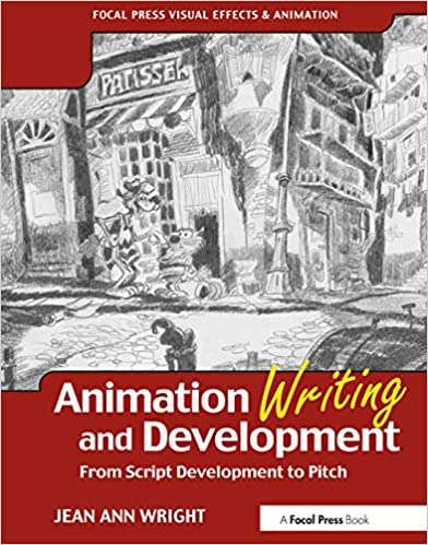 Animation Writing and Development, : From Script Development to Pitch (Focal Press Visual Effects and Animation) by Jean Ann Wright