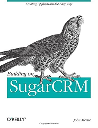 Building on SugarCRM: Creating Applications the Easy Way by John Mertic