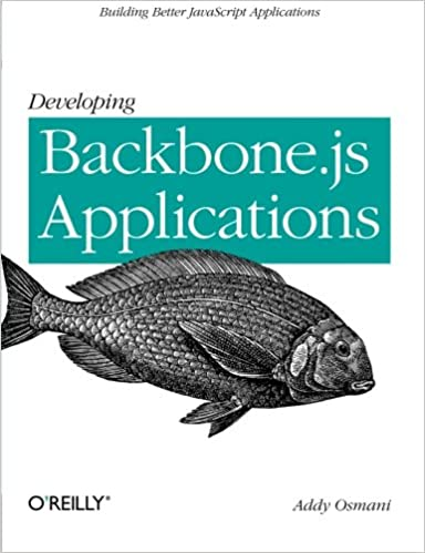 Developing Backbone.js Applications: Building Better JavaScript Applications by Addy Osmani