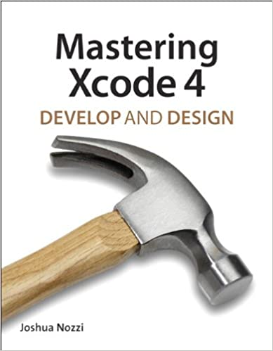 Mastering Xcode 4: Develop and Design by Joshua Nozzi