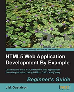 HTML5 Web Application Development By Example Beginner's guide Kindle by J.M. Gustafson