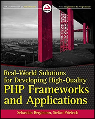 Real-World Solutions for Developing High-Quality PHP Frameworks and Applications by Sebastian Bergmann, Stefan Priebsch